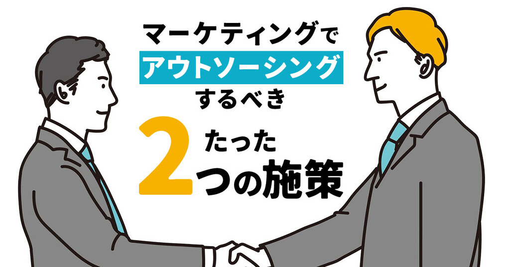 マーケティングでアウトソーシングするべき「たった2つの施策」とは?