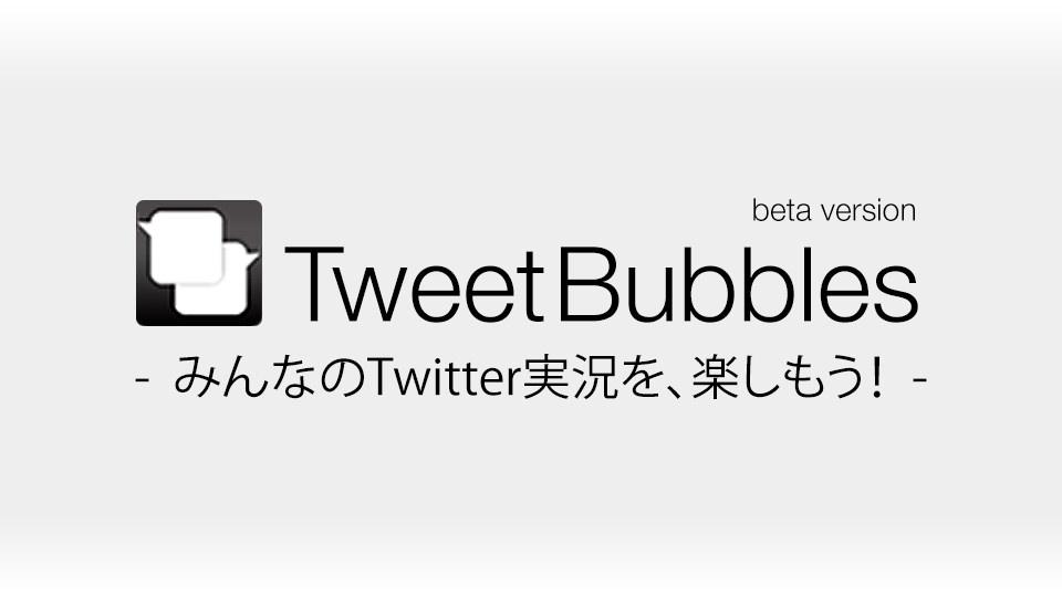 みんなのTwitter実況を楽しもう!「TweetBubbles(ツイートバブルス)」